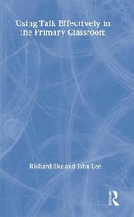 Using Talk Effectively in the Primary Classroom : David Fulton Books - John Lee