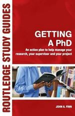 Getting a Phd : An Action Plan to Help You Manage Your Research, Your Supervisor and Your Project - John A. Finn