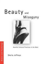 Beauty and Misogyny : Harmful Cultural Practices in the West - Sheila Jeffreys