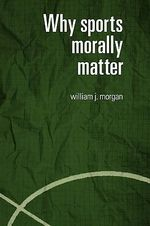Why Sports Morally Matter - William J. Morgan