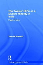 The Twelver Shi'a as a Muslim Minority in India : Pulpit of Tears - Toby M. Howarth