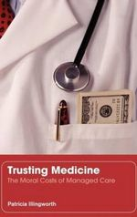 Trusting Medicine : The Moral Costs of Managed Care - Patricia Illingworth