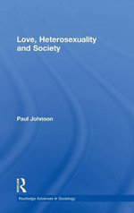 Love, Heterosexuality and Society : Sociological Perspectives on Love and Heterosexuality - Paul Johnson