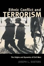 Ethnic Conflict and Terrorism : The Origins and Dynamics of Civil Wars - Joseph L. Soeters