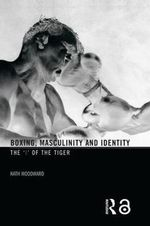 Boxing, Masculinity and Identity : the 'I' of the Tiger - Kath Woodward