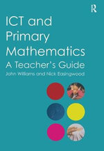 ICT and Primary Mathematics : A Teacher's Guide - Nick Easingwood