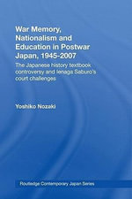 War Memory, Nationalism and Education in Postwar Japan : The Japanese History Textbook Controversy and Ienaga Saburo's Court Challenges - Yoshiko Nozaki