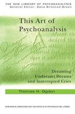 This Art of Psychoanalysis : Dreaming Undreamt Dreams and Interrupted Cries - Thomas H. Ogden