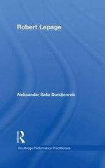 Robert Lepage : Routledge Performance Practitioners - Aleksandar Sasa Dundjerovic