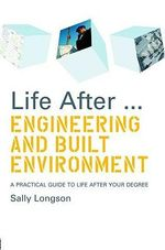 Life After... Engineering and Built Environment : A Practical Guide to Life After Your Degree - Sally Longson