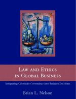 Law and Ethics in Global Business : How to Integrate Law and Ethics into Corporate Governance Around the World - Brian Nelson