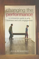 Changing the Performance : A Companion Guide to Arts, Business and Civic Engagement - Julia Rowntree