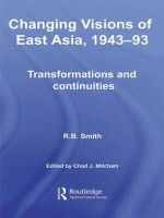Changing Visions of East Asia, 1943-93 : Transformations and Continuities - R.B. Smith