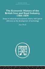 Economic HIstory of the British Iron and Steel Industry :  Essay in Industrial and Economic History with Special Reference to the Develop - Alan Birch