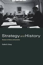 Strategy and History : Essays on Theory and Practice - Colin S. Gray