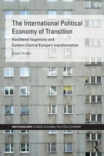 The International Political Economy of Transition : Neoliberal Hegemony and Eastern Central Europe's Transformation - Stuart Shields