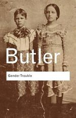 Gender Trouble : Feminism and the Subversion of Identity :  Feminism and the Subversion of Identity - Judith Butler