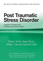 Post Traumatic Stress Disorder : Cognitive Therapy with Children and Young People - Patrick Smith