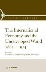 The International Economy and the Undeveloped World 1865-1914 : Volume I: Economics of the Developing World, 1865-1939 - A. J. H. Latham