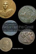 The Legend of Alexander the Great on Greek and Roman Coins - Karsten Dahmen