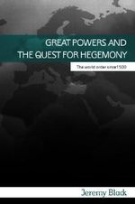 Great Powers and the Quest for Hegemony : The World Order Since 1500 - Professor Jeremy Black