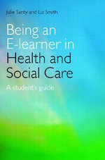 Being an E-learner in Health and Social Care : A Student's Guide - Julie Santy