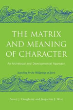 The Matrix and Meaning of Character : An Archetypal and Developmental Approach - Nancy J. Dougherty