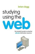 Studying Using the Web : The Student's Guide to Using the Ultimate Information Resource - Brian Clegg