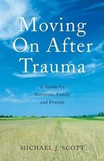 Moving on After Trauma : A Guide for Survivors, Family and Friends - Michael J. Scott