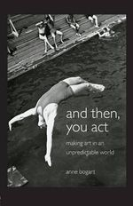 And Then, You Act : Making Art in an Unpredictable World - Anne Bogart