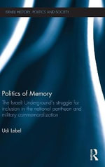 Politics of Memory : The Israeli Underground's Struggle for Inclusion in the National Pantheon and Military Commemoralization - Udi Lebel