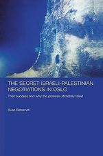The Secret Israeli-Palestinian Negotiations in Oslo : Their Success and Why the Process Ultimately Failed - Sven Behrendt