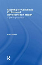 Studying for Continuing Professional Development in Health : A Guide for Professionals - Kym Fraser