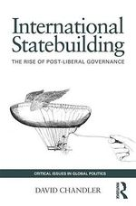 International Statebuilding : The Rise of Post-Liberal Governance - David Chandler