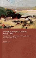 Peasants and Revolution in Rural China : Rural Political Change in the North China Plain and the Yangzi Delta, 1850-1949 - Liu Chang