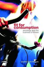 Fit for Consumption : Sociology and the Business of Fitness - Jennifer Smith Maguire