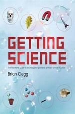 Getting Science : The Teacher's Guide to Exciting and Painless Primary School Science - Brian Clegg
