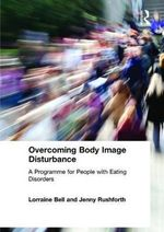 Overcoming Body Image Disturbance : A Programme for People with Eating Disorders - Lorraine Bell