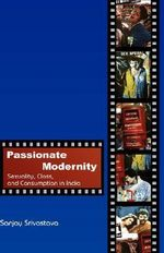 Passionate Modernity : Sexuality, Class, and Consumption in India - Sanjay Srivastava