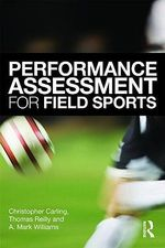 Performance Assessment for Field Sports : Physiological, Psychological and Match Notational Assessment in Practice - Christopher Carling