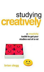 Studying Creatively : A Creativity Toolkit to Get Your Studies Out of a Rut - Brian Clegg