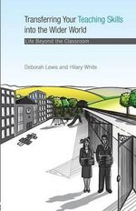 Transferring Your Teaching Skills into the Wider World : Life Beyond the Classroom - Deborah Lewis