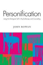 Personification : Using the Dialogical Self in Psychotherapy and Counselling - John Rowan