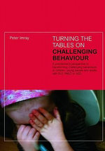 Turning the Tables on Challenging Behaviour : A Practitioner's Perspective to Transforming Challenging Behaviours in Children, Young People and Adults with SLD, PMLD or ASD - Peter Imray