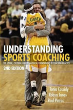 Understanding Sports Coaching : The Social, Cultural and Pedagogical Foundations of Coaching Practice - Tania Cassidy