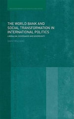 The World Bank and Social Transformation in International Politics : Liberalism, Governance and Sovereignty - David Williams