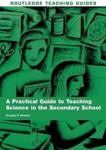 A Practical Guide to Teaching Science in the Secondary School - Douglas P. Newton