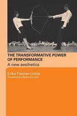 Transformative Power of Performance : A New Aesthetics - Erika Fischer-Lichte