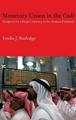 Monetary Union in the Gulf : Prospects for a Single Currency in the Arabian Peninsula - Emilie Rutledge
