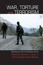 War, Torture and Terrorism : Rethinking the Rules of International Security